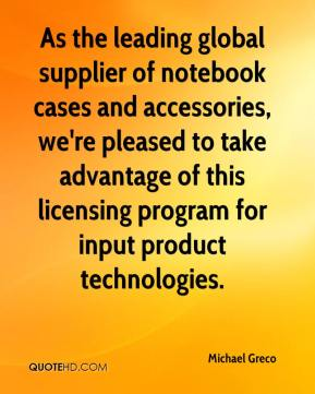 Michael Greco  - As the leading global supplier of notebook cases and accessories, we're pleased to take advantage of this licensing program for input product technologies.