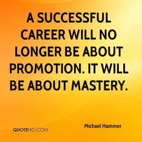Michael Hammer  - A successful career will no longer be about promotion. It will be about mastery.