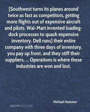 Michael Hammer  - [Southwest turns its planes around twice as fast as competitors, getting more flights out of expensive aircraft and pilots. Wal-Mart invented loading-dock processes to quash expensive inventory. Dell runs] their entire company with three days of inventory, you pay up front, and they stiff their suppliers, ... Operations is where these industries are won and lost.