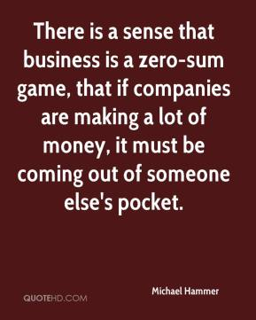 Michael Hammer  - There is a sense that business is a zero-sum game, that if companies are making a lot of money, it must be coming out of someone else's pocket.