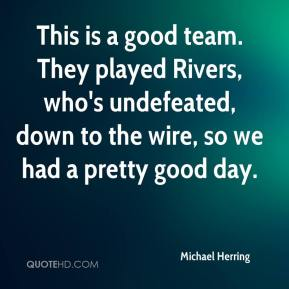 Michael Herring  - This is a good team. They played Rivers, who's undefeated, down to the wire, so we had a pretty good day.