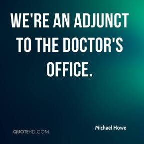 Michael Howe  - We're an adjunct to the doctor's office.