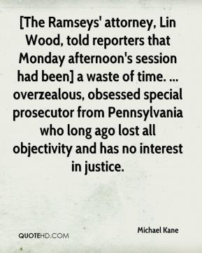 Michael Kane  - [The Ramseys' attorney, Lin Wood, told reporters that Monday afternoon's session had been] a waste of time. ... overzealous, obsessed special prosecutor from Pennsylvania who long ago lost all objectivity and has no interest in justice.