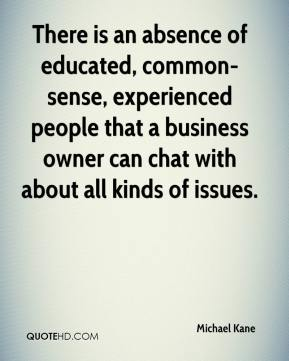 Michael Kane  - There is an absence of educated, common-sense, experienced people that a business owner can chat with about all kinds of issues.