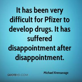 Michael Krensavage  - It has been very difficult for Pfizer to develop drugs. It has suffered disappointment after disappointment.
