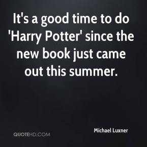 Michael Luxner  - It's a good time to do 'Harry Potter' since the new book just came out this summer.