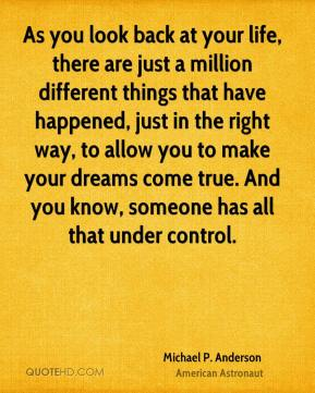 As you look back at your life, there are just a million different things that have happened, just in the right way, to allow you to make your dreams come true. And you know, someone has all that under control.