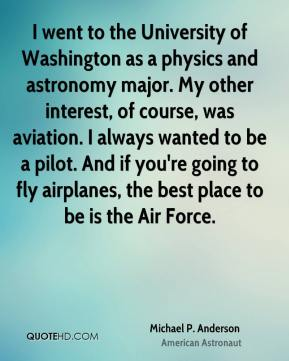 I went to the University of Washington as a physics and astronomy major. My other interest, of course, was aviation. I always wanted to be a pilot. And if you're going to fly airplanes, the best place to be is the Air Force.