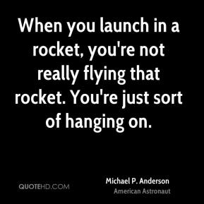 When you launch in a rocket, you're not really flying that rocket. You're just sort of hanging on.
