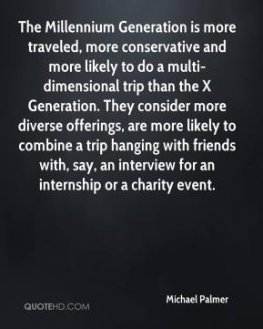 Michael Palmer  - The Millennium Generation is more traveled, more conservative and more likely to do a multi-dimensional trip than the X Generation. They consider more diverse offerings, are more likely to combine a trip hanging with friends with, say, an interview for an internship or a charity event.