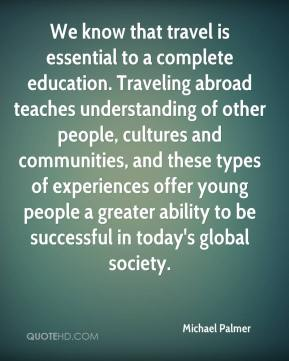 Michael Palmer  - We know that travel is essential to a complete education. Traveling abroad teaches understanding of other people, cultures and communities, and these types of experiences offer young people a greater ability to be successful in today's global society.