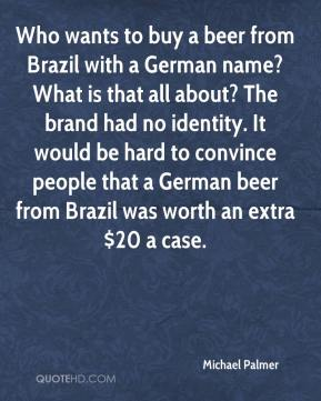 Michael Palmer  - Who wants to buy a beer from Brazil with a German name? What is that all about? The brand had no identity. It would be hard to convince people that a German beer from Brazil was worth an extra $20 a case.