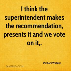 I think the superintendent makes the recommendation, presents it and we vote on it.