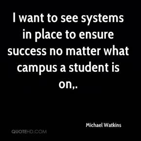 Michael Watkins  - I want to see systems in place to ensure success no matter what campus a student is on.