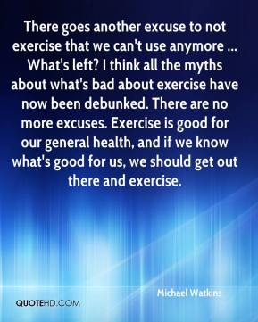 Michael Watkins  - There goes another excuse to not exercise that we can't use anymore ... What's left? I think all the myths about what's bad about exercise have now been debunked. There are no more excuses. Exercise is good for our general health, and if we know what's good for us, we should get out there and exercise.