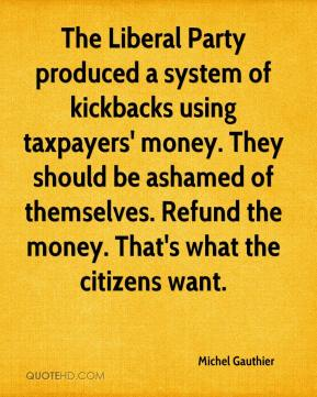 Michel Gauthier  - The Liberal Party produced a system of kickbacks using taxpayers' money. They should be ashamed of themselves. Refund the money. That's what the citizens want.