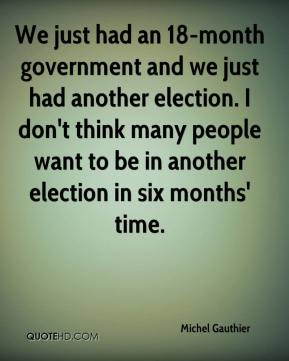 Michel Gauthier  - We just had an 18-month government and we just had another election. I don't think many people want to be in another election in six months' time.