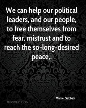 Michel Sabbah  - We can help our political leaders, and our people, to free themselves from fear, mistrust and to reach the so-long-desired peace.