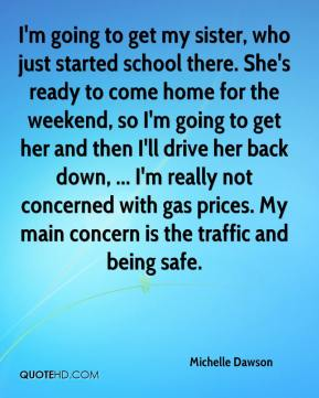 I'm going to get my sister, who just started school there. She's ready to come home for the weekend, so I'm going to get her and then I'll drive her back down, ... I'm really not concerned with gas prices. My main concern is the traffic and being safe.