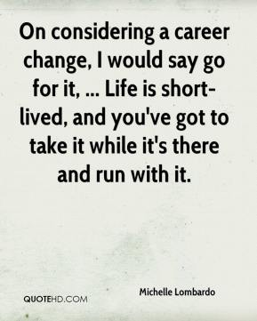 On considering a career change, I would say go for it, ... Life is short-lived, and you've got to take it while it's there and run with it.