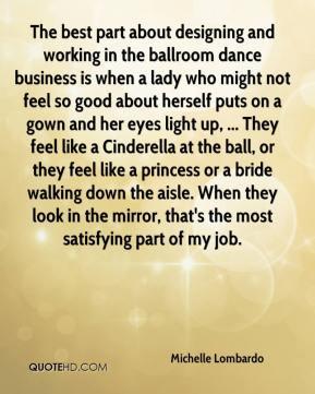 The best part about designing and working in the ballroom dance business is when a lady who might not feel so good about herself puts on a gown and her eyes light up, ... They feel like a Cinderella at the ball, or they feel like a princess or a bride walking down the aisle. When they look in the mirror, that's the most satisfying part of my job.