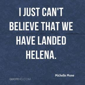 I just can't believe that we have landed Helena.