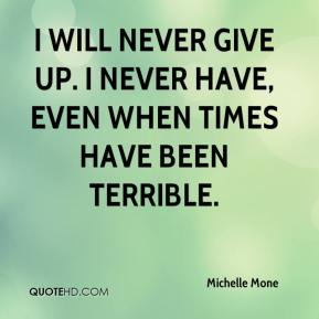I will never give up. I never have, even when times have been terrible.