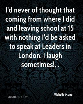 I'd never of thought that coming from where I did and leaving school at 15 with nothing I'd be asked to speak at Leaders in London. I laugh sometimes!, .