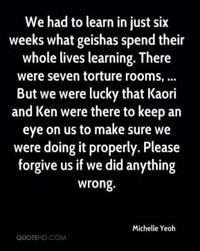 Michelle Yeoh  - We had to learn in just six weeks what geishas spend their whole lives learning. There were seven torture rooms, ... But we were lucky that Kaori and Ken were there to keep an eye on us to make sure we were doing it properly. Please forgive us if we did anything wrong.