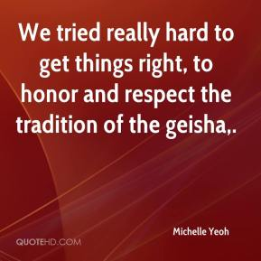 Michelle Yeoh  - We tried really hard to get things right, to honor and respect the tradition of the geisha.