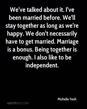 Michelle Yeoh  - We've talked about it. I've been married before. We'll stay together as long as we're happy. We don't necessarily have to get married. Marriage is a bonus. Being together is enough. I also like to be independent.