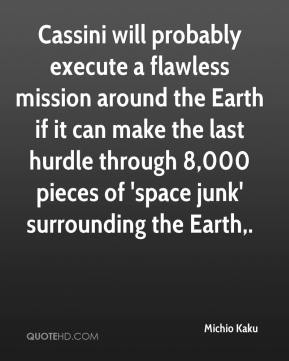 Michio Kaku  - Cassini will probably execute a flawless mission around the Earth if it can make the last hurdle through 8,000 pieces of 'space junk' surrounding the Earth.