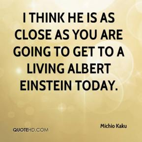 Michio Kaku  - I think he is as close as you are going to get to a living Albert Einstein today.
