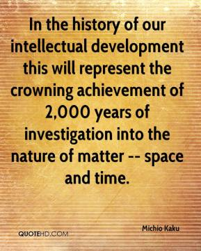 Michio Kaku  - In the history of our intellectual development this will represent the crowning achievement of 2,000 years of investigation into the nature of matter -- space and time.