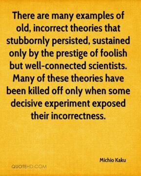 Michio Kaku  - There are many examples of old, incorrect theories that stubbornly persisted, sustained only by the prestige of foolish but well-connected scientists. Many of these theories have been killed off only when some decisive experiment exposed their incorrectness.