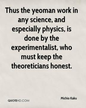 Michio Kaku  - Thus the yeoman work in any science, and especially physics, is done by the experimentalist, who must keep the theoreticians honest.