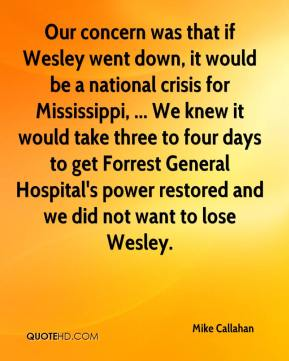 Mike Callahan  - Our concern was that if Wesley went down, it would be a national crisis for Mississippi, ... We knew it would take three to four days to get Forrest General Hospital's power restored and we did not want to lose Wesley.