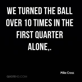 We turned the ball over 10 times in the first quarter alone.