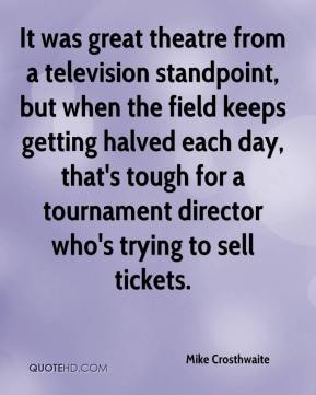It was great theatre from a television standpoint, but when the field keeps getting halved each day, that's tough for a tournament director who's trying to sell tickets.