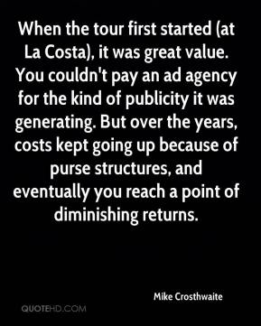 When the tour first started (at La Costa), it was great value. You couldn't pay an ad agency for the kind of publicity it was generating. But over the years, costs kept going up because of purse structures, and eventually you reach a point of diminishing returns.