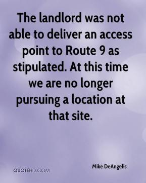 Mike DeAngelis  - The landlord was not able to deliver an access point to Route 9 as stipulated. At this time we are no longer pursuing a location at that site.