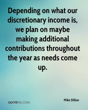 Mike Dillon  - Depending on what our discretionary income is, we plan on maybe making additional contributions throughout the year as needs come up.