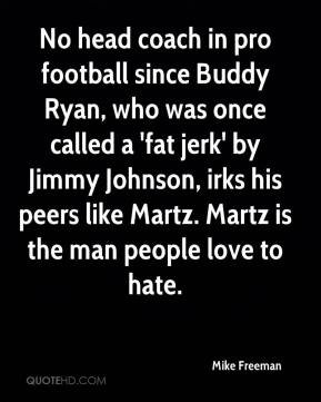 Mike Freeman  - No head coach in pro football since Buddy Ryan, who was once called a 'fat jerk' by Jimmy Johnson, irks his peers like Martz. Martz is the man people love to hate.