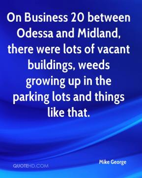 Mike George  - On Business 20 between Odessa and Midland, there were lots of vacant buildings, weeds growing up in the parking lots and things like that.