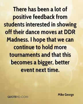 Mike George  - There has been a lot of positive feedback from students interested in showing off their dance moves at DDR Madness. I hope that we can continue to hold more tournaments and that this becomes a bigger, better event next time.