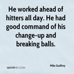 Mike Godfrey  - He worked ahead of hitters all day. He had good command of his change-up and breaking balls.