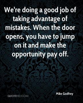 Mike Godfrey  - We're doing a good job of taking advantage of mistakes. When the door opens, you have to jump on it and make the opportunity pay off.