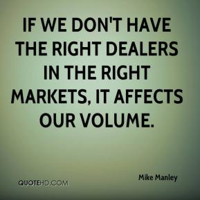 Mike Manley  - If we don't have the right dealers in the right markets, it affects our volume.
