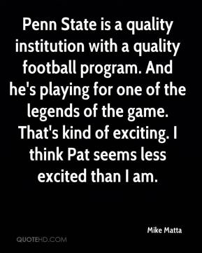Mike Matta  - Penn State is a quality institution with a quality football program. And he's playing for one of the legends of the game. That's kind of exciting. I think Pat seems less excited than I am.