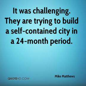 Mike Matthews  - It was challenging. They are trying to build a self-contained city in a 24-month period.